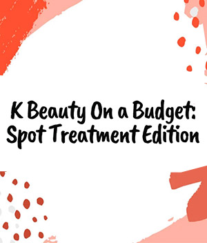 KBEAUTY ON A BUDGET: SPOT TREATMENTS<span>10 spot treatments that'll kick zits to...</span>